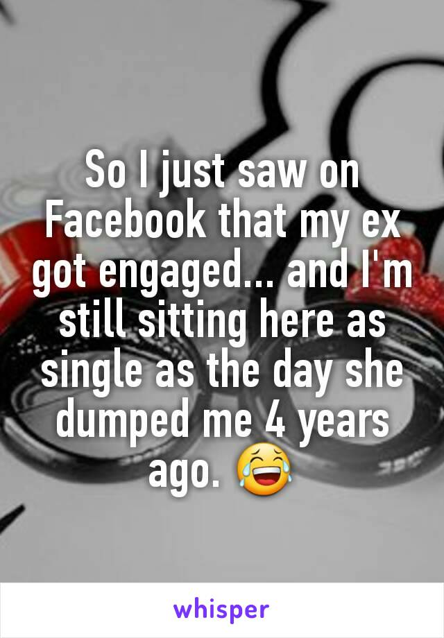 So I just saw on Facebook that my ex got engaged... and I'm still sitting here as single as the day she dumped me 4 years ago. 😂