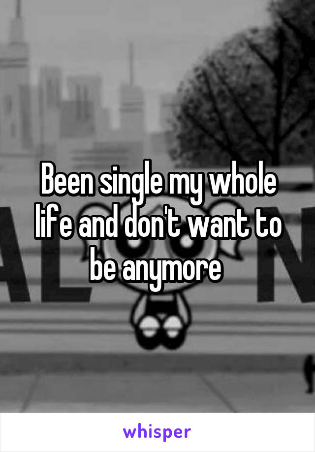 Been single my whole life and don't want to be anymore
