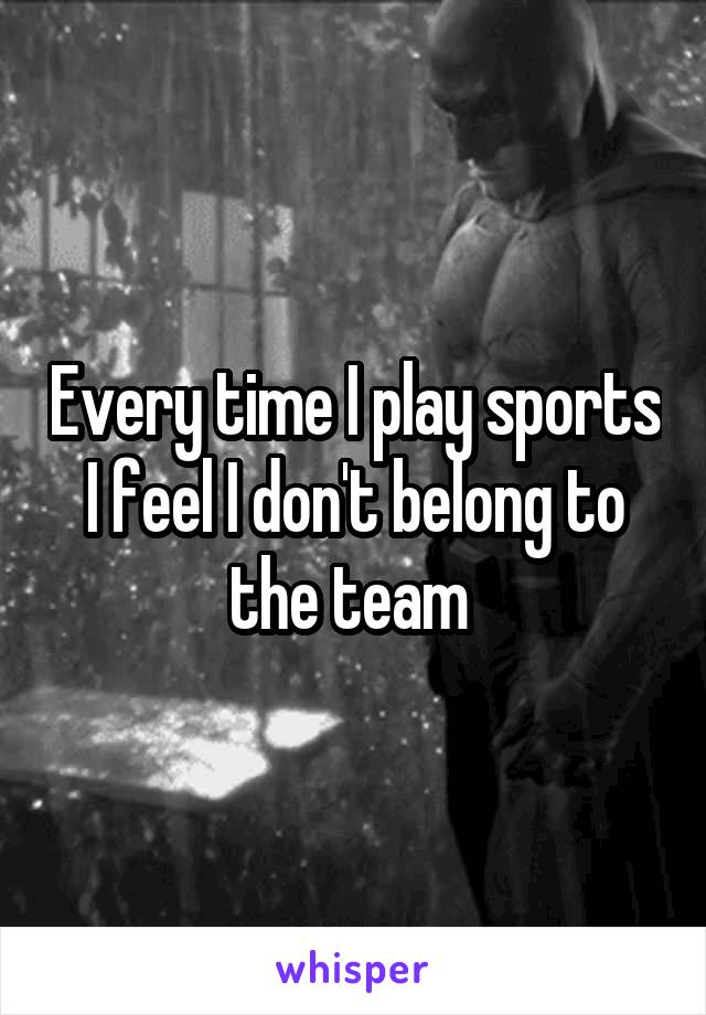 Every time I play sports I feel I don't belong to the team