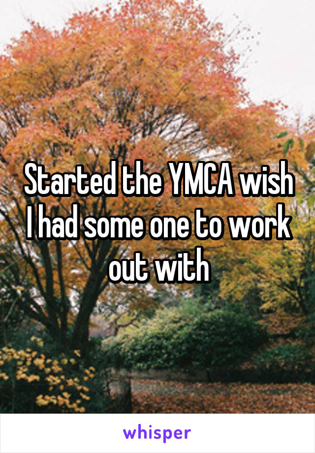 Started the YMCA wish I had some one to work out with