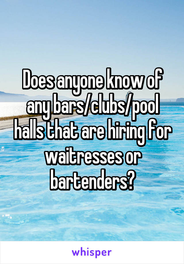 Does anyone know of any bars/clubs/pool halls that are hiring for waitresses or bartenders?