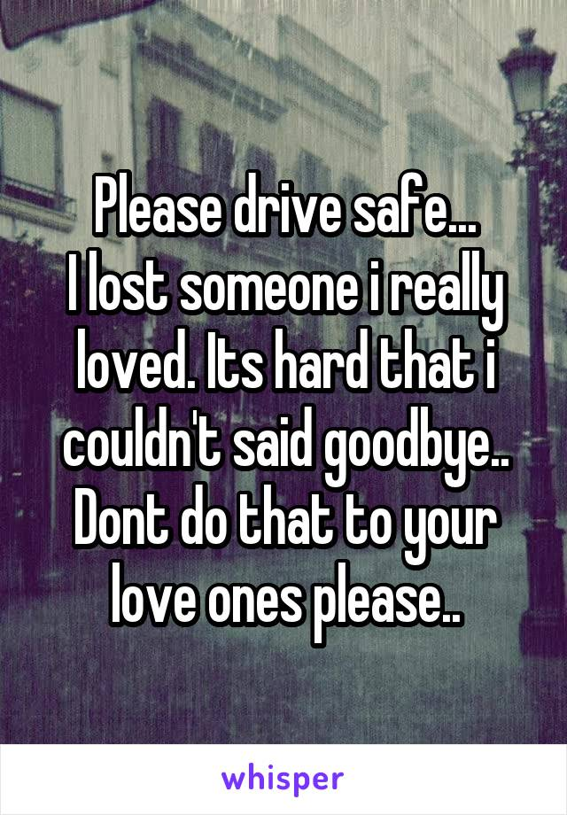 Please drive safe... I lost someone i really loved. Its hard that i couldn't said goodbye.. Dont do that to your love ones please..