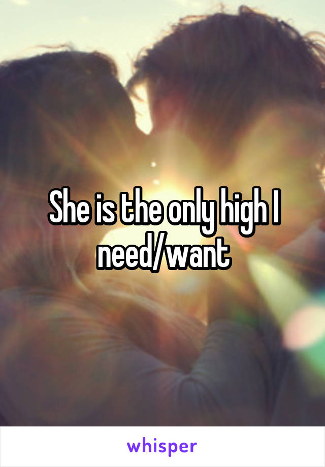 She is the only high I need/want