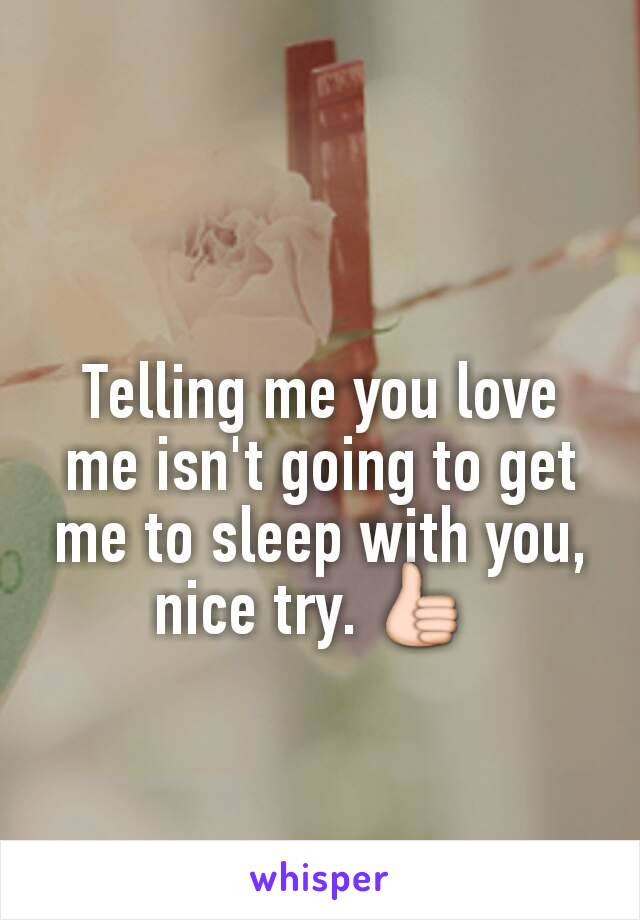 Telling me you love me isn't going to get me to sleep with you, nice try. 👍