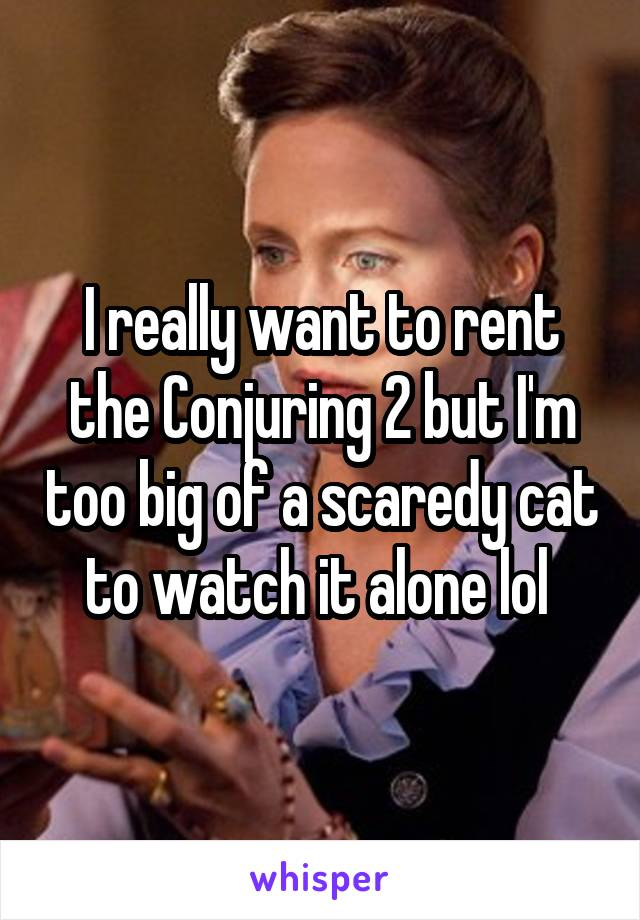 I really want to rent the Conjuring 2 but I'm too big of a scaredy cat to watch it alone lol