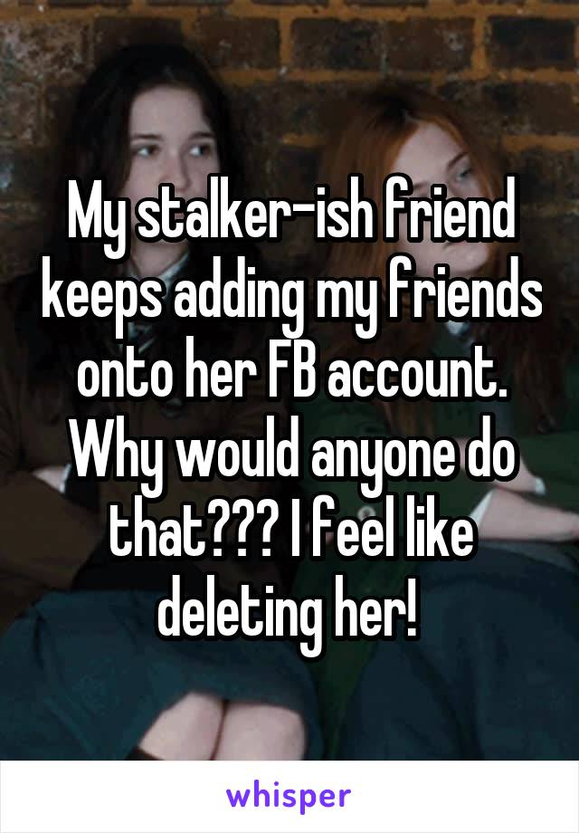 My stalker-ish friend keeps adding my friends onto her FB account. Why would anyone do that??? I feel like deleting her!