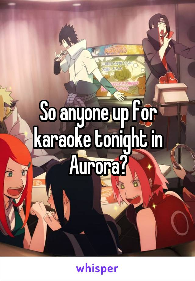 So anyone up for karaoke tonight in Aurora?