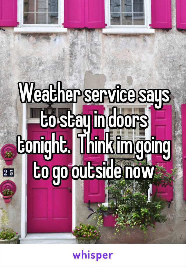 Weather service says to stay in doors tonight.  Think im going to go outside now