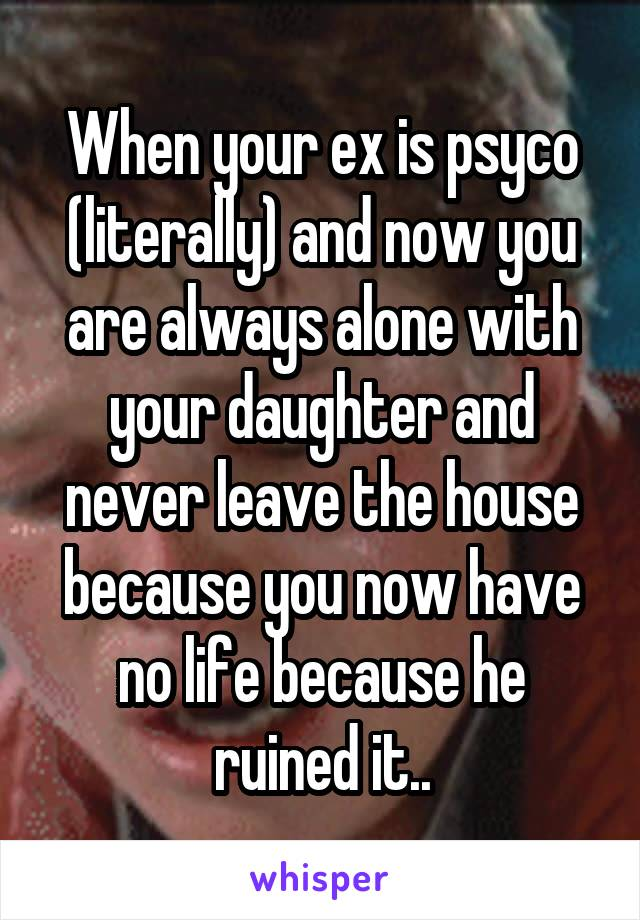 When your ex is psyco (literally) and now you are always alone with your daughter and never leave the house because you now have no life because he ruined it..