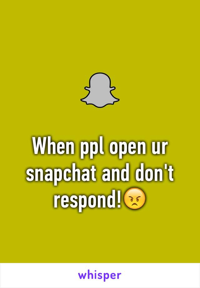 When ppl open ur snapchat and don't respond!😠