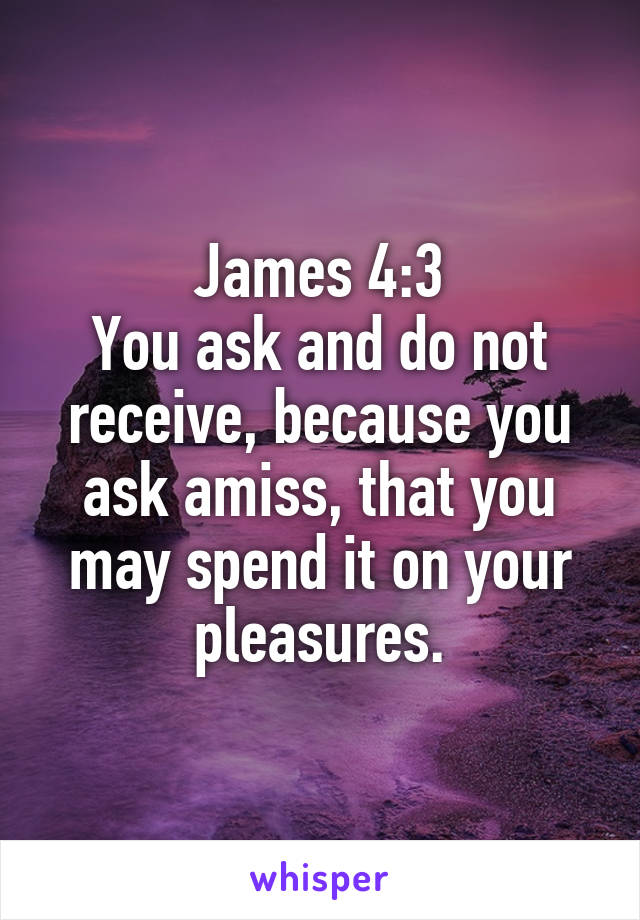 James 4:3 You ask and do not receive, because you ask amiss, that you may spend it on your pleasures.