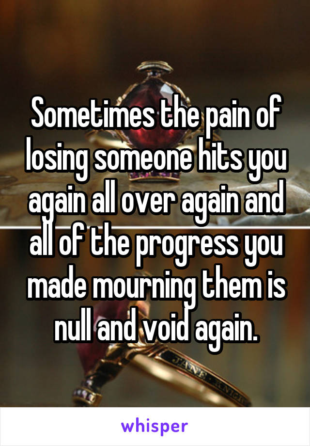 Sometimes the pain of losing someone hits you again all over again and all of the progress you made mourning them is null and void again.