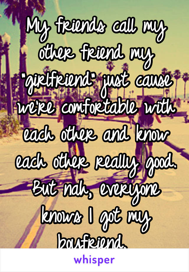 """My friends call my other friend my """"girlfriend"""" just cause we're comfortable with each other and know each other really good. But nah, everyone knows I got my boyfriend."""