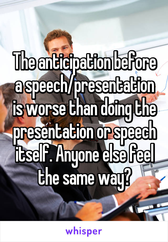 The anticipation before a speech/presentation is worse than doing the presentation or speech itself. Anyone else feel the same way?