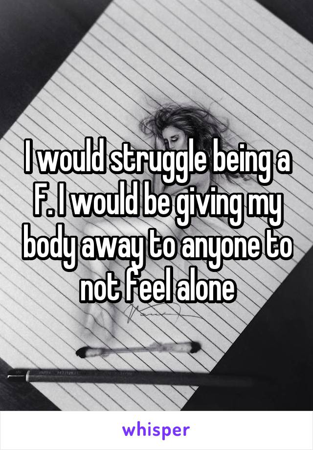 I would struggle being a F. I would be giving my body away to anyone to not feel alone