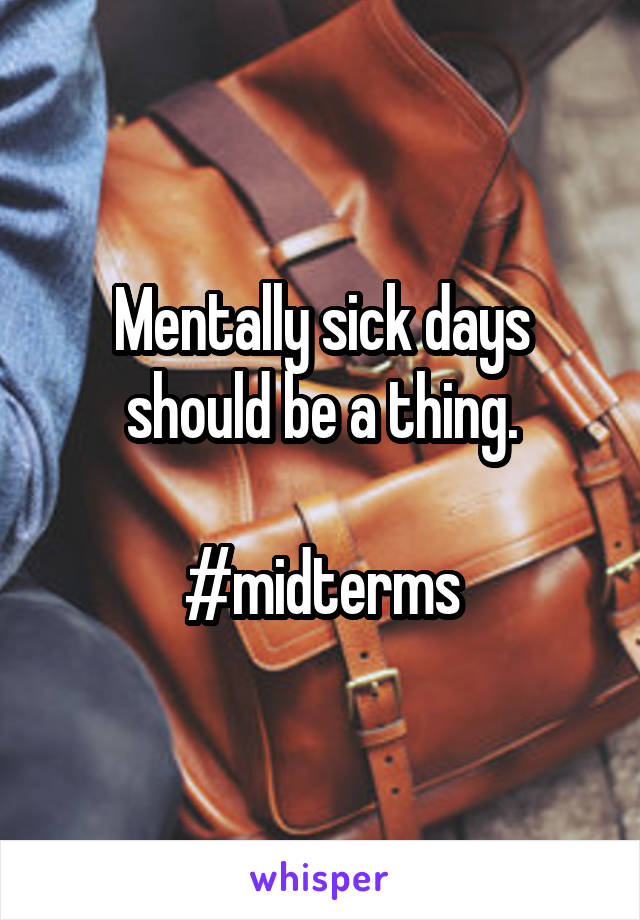 Mentally sick days should be a thing.  #midterms