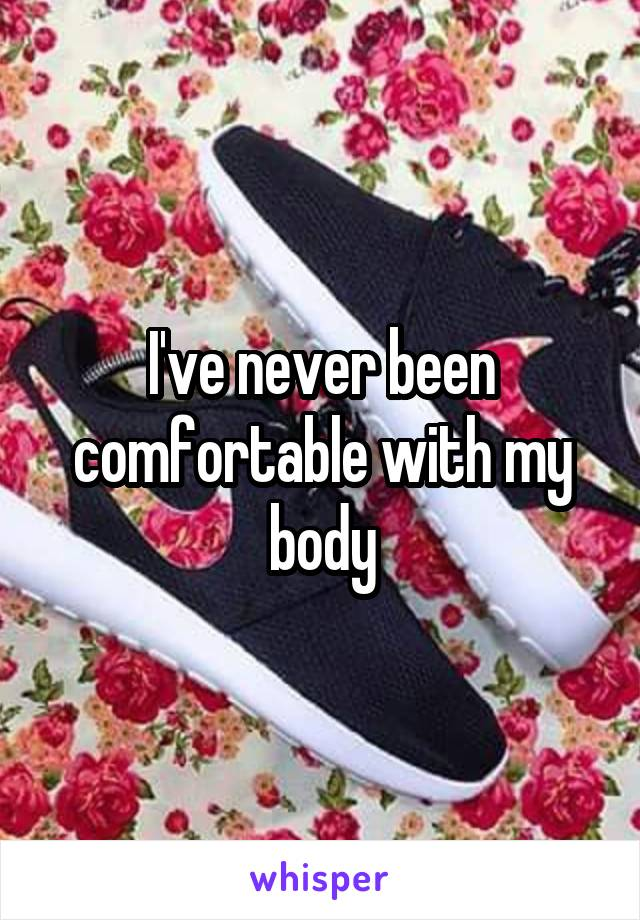 I've never been comfortable with my body
