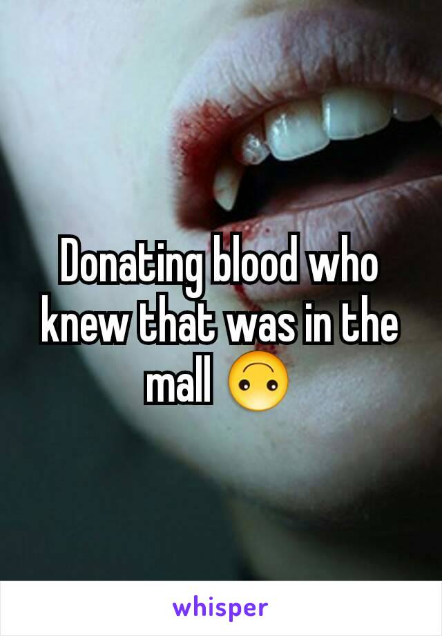 Donating blood who knew that was in the mall 🙃
