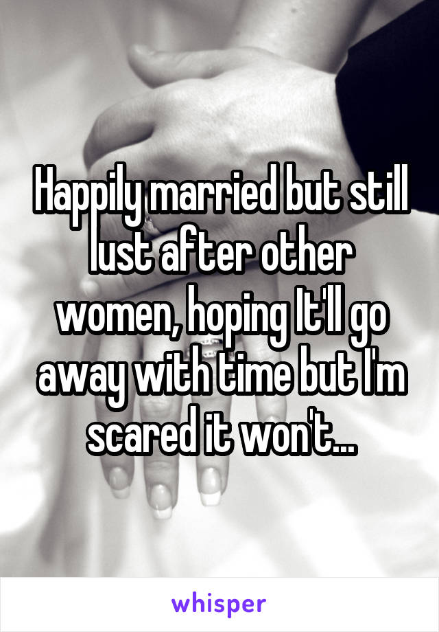 Happily married but still lust after other women, hoping It'll go away with time but I'm scared it won't...