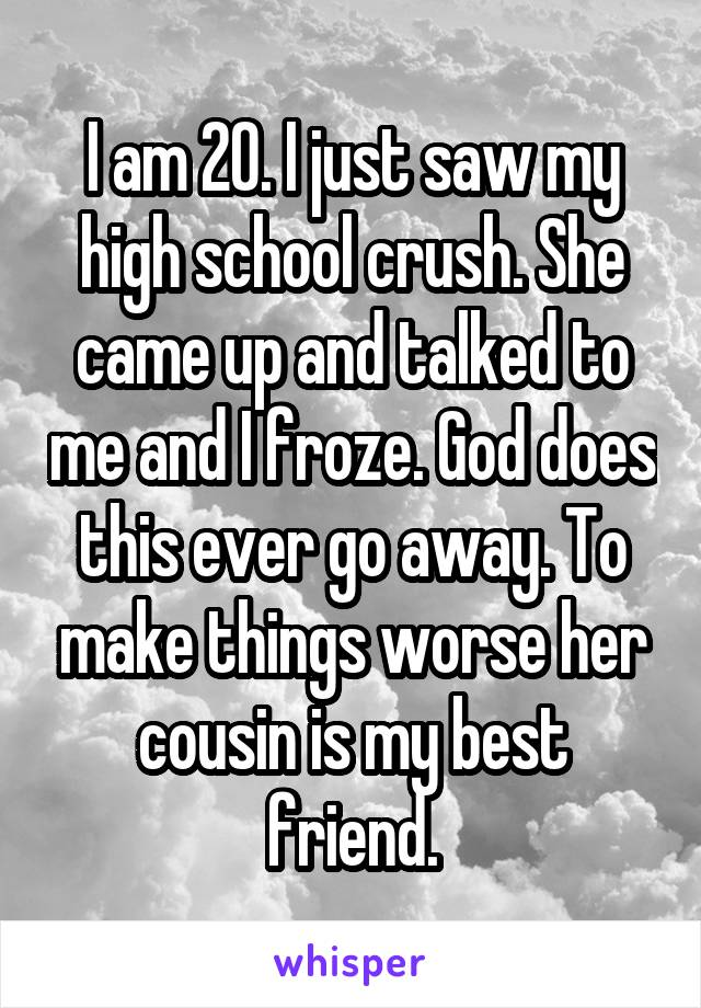 I am 20. I just saw my high school crush. She came up and talked to me and I froze. God does this ever go away. To make things worse her cousin is my best friend.