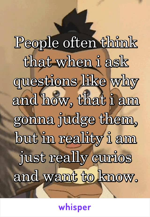 People often think that when i ask questions like why and how, that i am gonna judge them, but in reality i am just really curios and want to know.