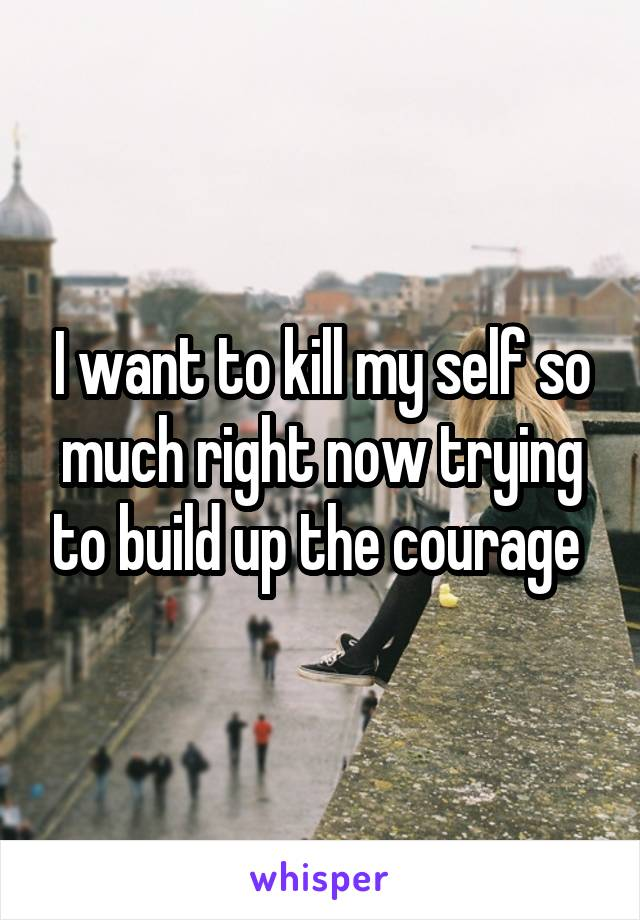 I want to kill my self so much right now trying to build up the courage