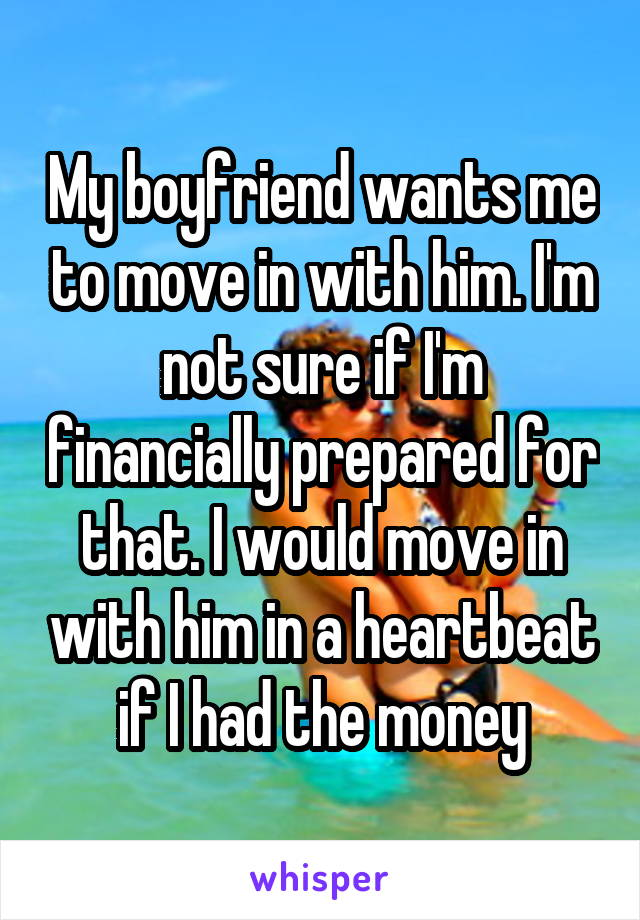 My boyfriend wants me to move in with him. I'm not sure if I'm financially prepared for that. I would move in with him in a heartbeat if I had the money
