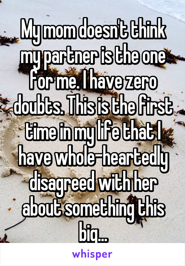 My mom doesn't think my partner is the one for me. I have zero doubts. This is the first time in my life that I have whole-heartedly disagreed with her about something this big...