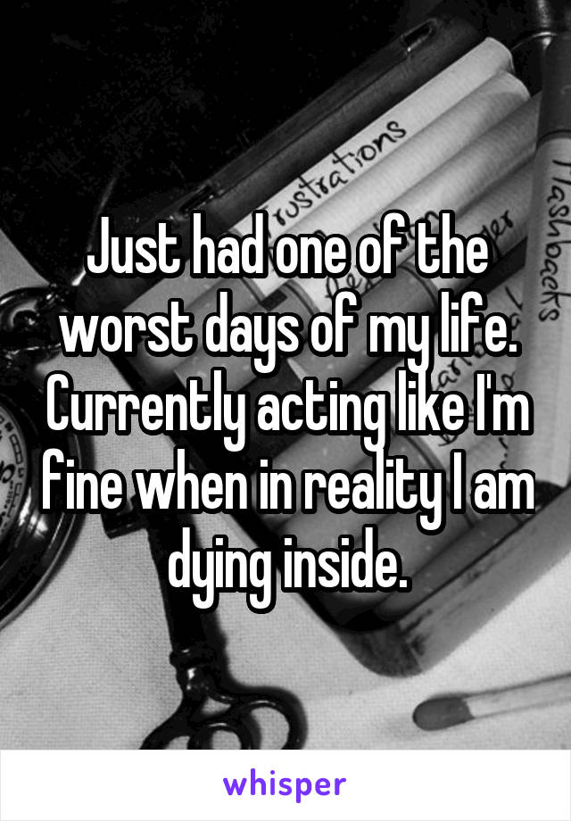 Just had one of the worst days of my life. Currently acting like I'm fine when in reality I am dying inside.
