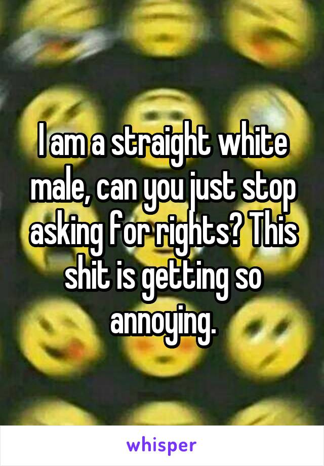 I am a straight white male, can you just stop asking for rights? This shit is getting so annoying.