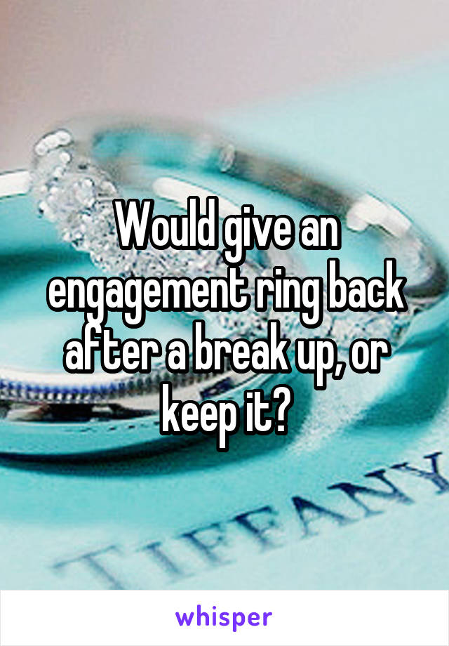Would give an engagement ring back after a break up, or keep it?