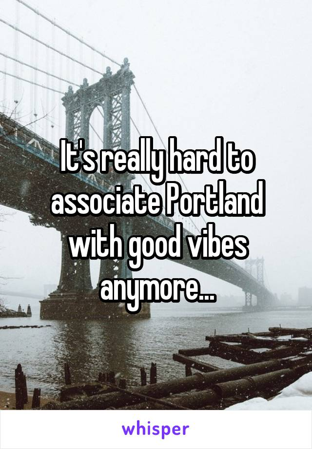 It's really hard to associate Portland with good vibes anymore...