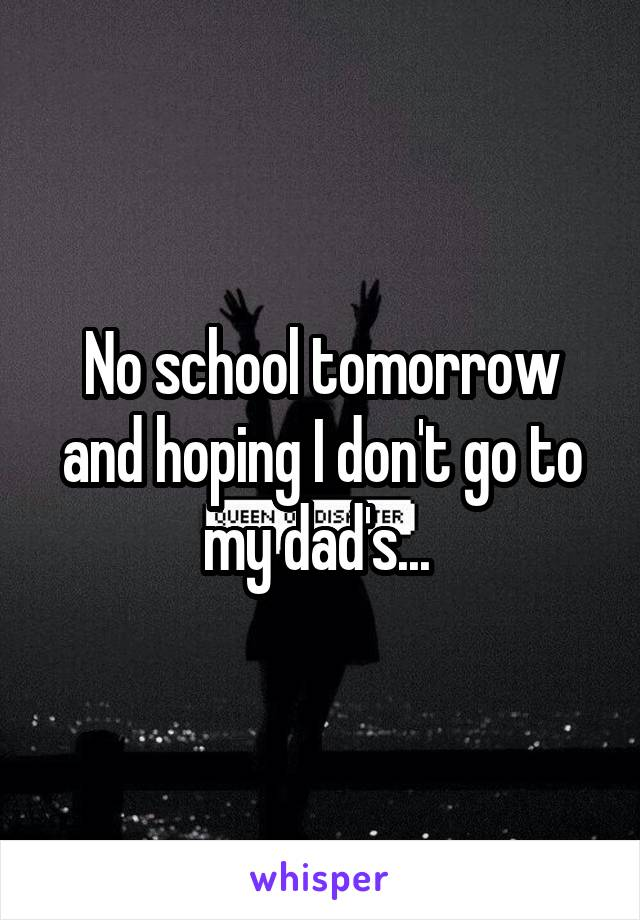 No school tomorrow and hoping I don't go to my dad's...