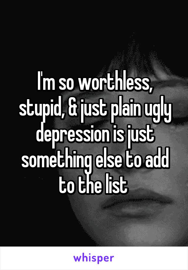I'm so worthless, stupid, & just plain ugly depression is just something else to add to the list