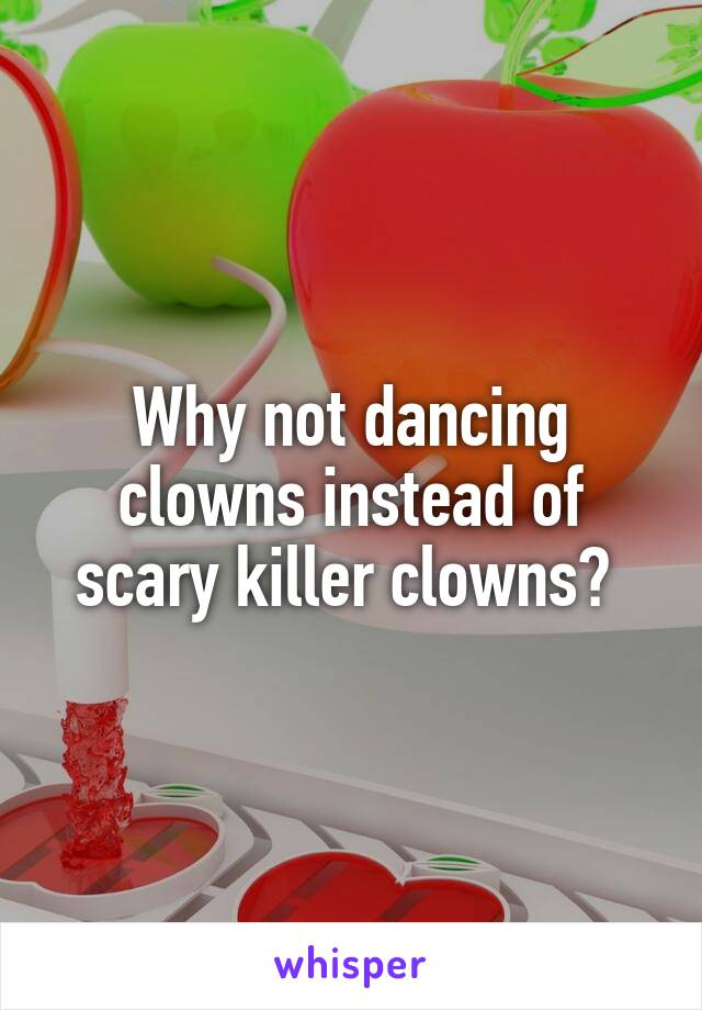 Why not dancing clowns instead of scary killer clowns?