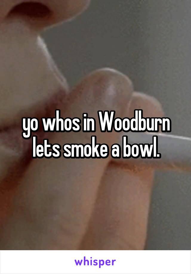 yo whos in Woodburn lets smoke a bowl.