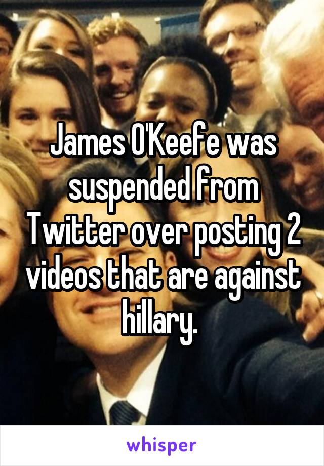 James O'Keefe was suspended from Twitter over posting 2 videos that are against hillary.