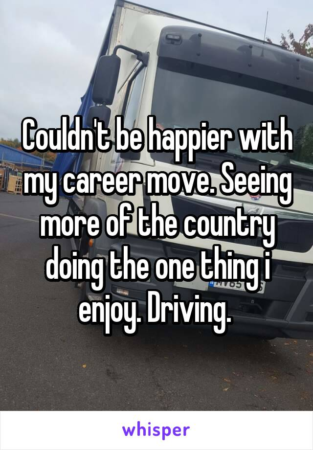 Couldn't be happier with my career move. Seeing more of the country doing the one thing i enjoy. Driving.