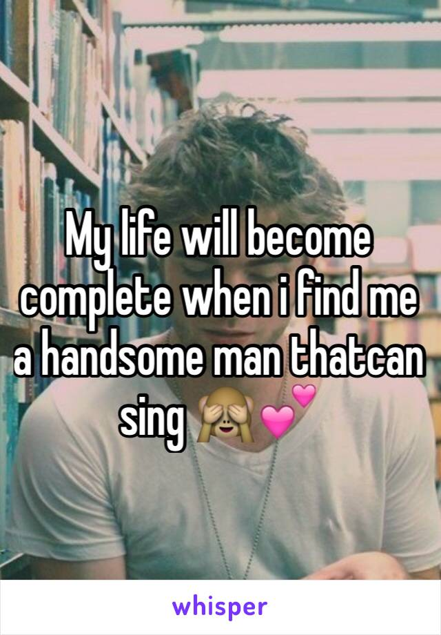 My life will become complete when i find me a handsome man thatcan sing 🙈💕