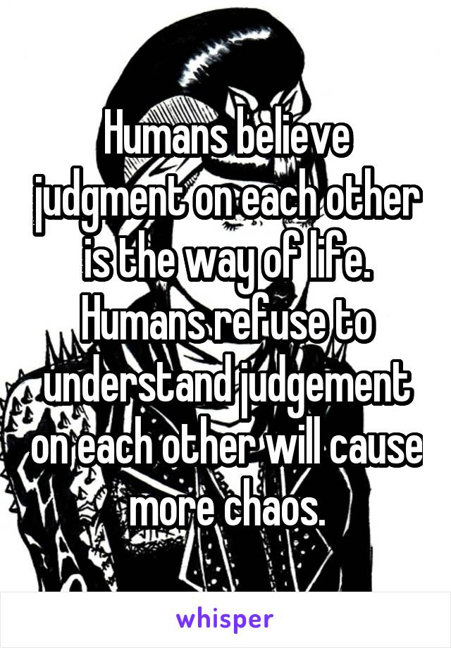 Humans believe judgment on each other is the way of life. Humans refuse to understand judgement on each other will cause more chaos.
