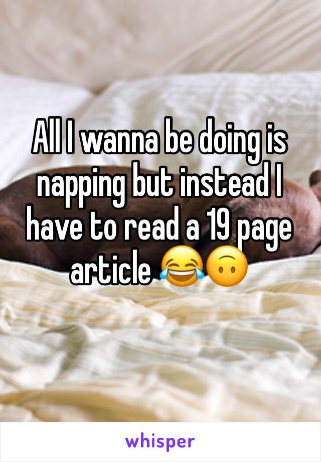 All I wanna be doing is napping but instead I have to read a 19 page article 😂🙃