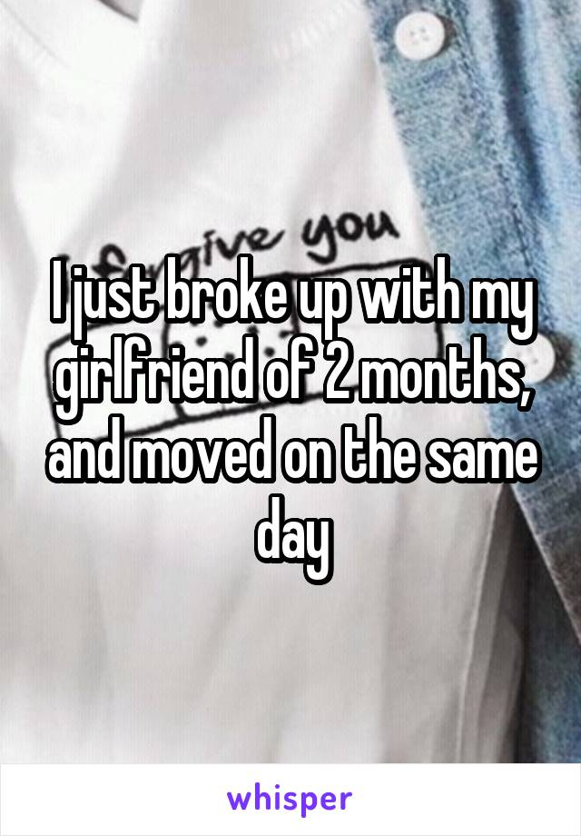 I just broke up with my girlfriend of 2 months, and moved on the same day