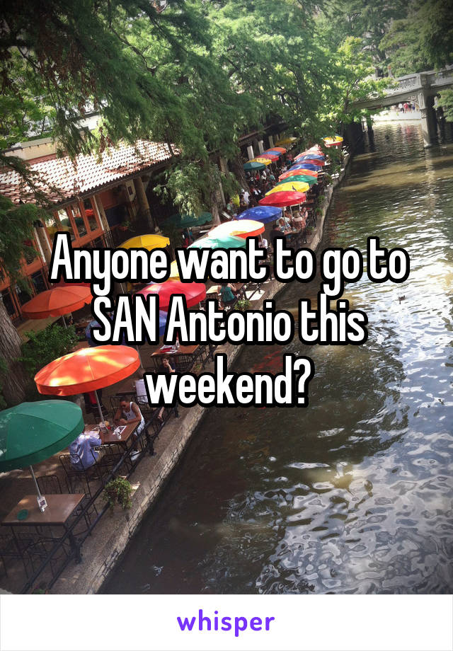 Anyone want to go to SAN Antonio this weekend?