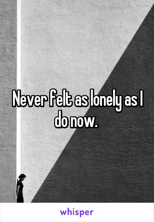 Never felt as lonely as I do now.