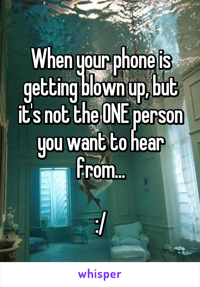 When your phone is getting blown up, but it's not the ONE person you want to hear from...  :/