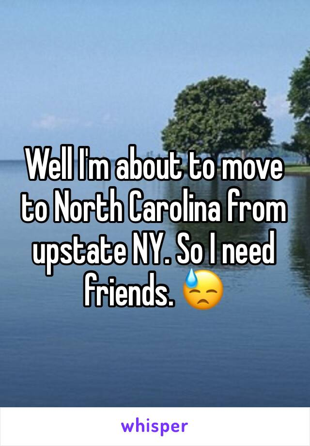 Well I'm about to move to North Carolina from upstate NY. So I need friends. 😓