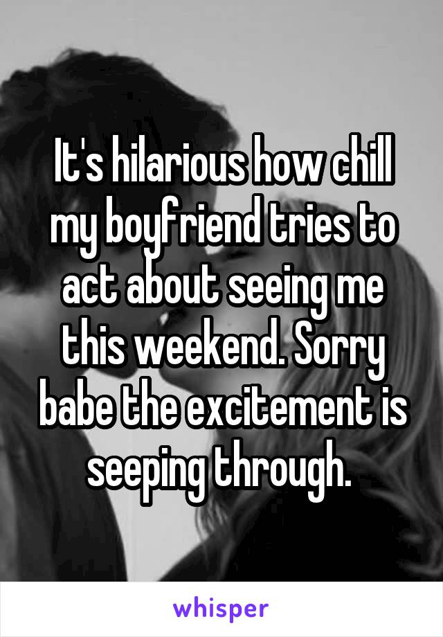 It's hilarious how chill my boyfriend tries to act about seeing me this weekend. Sorry babe the excitement is seeping through.