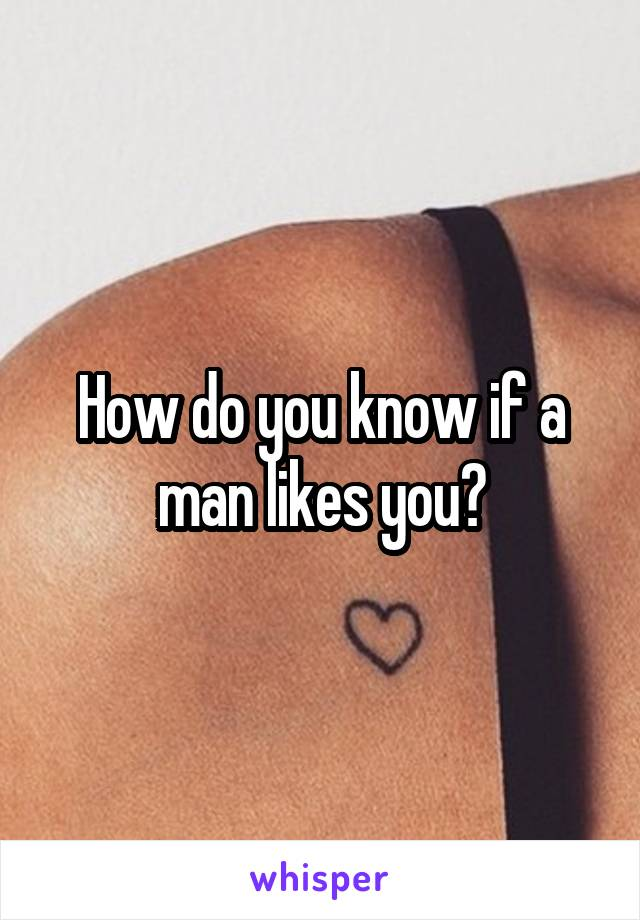 How do you know if a man likes you?