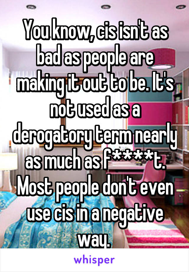 You know, cis isn't as bad as people are making it out to be. It's not used as a derogatory term nearly as much as f****t. Most people don't even use cis in a negative way.