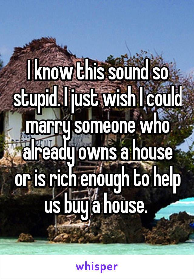 I know this sound so stupid. I just wish I could marry someone who already owns a house or is rich enough to help us buy a house.